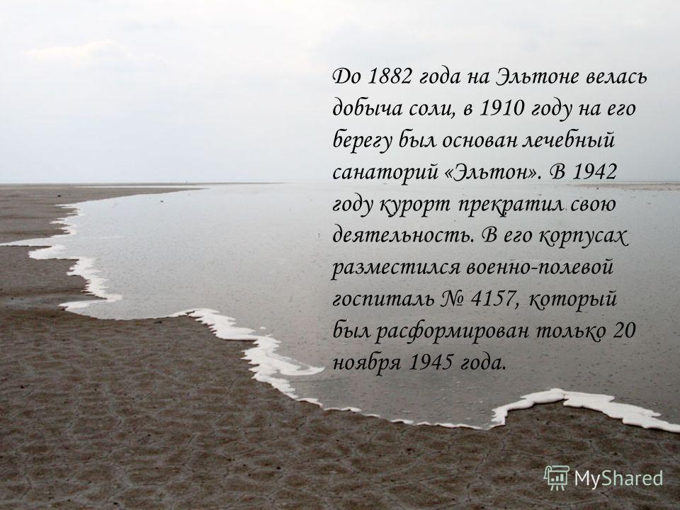До 1882 года на Эльтоне велась добыча соли, в 1910 году на его берегу был основан лечебный санаторий «Эльтон». В 1942 году курорт прекратил свою деятельность. В его корпусах разместился военно-полевой госпиталь 4157, который был расформирован только
