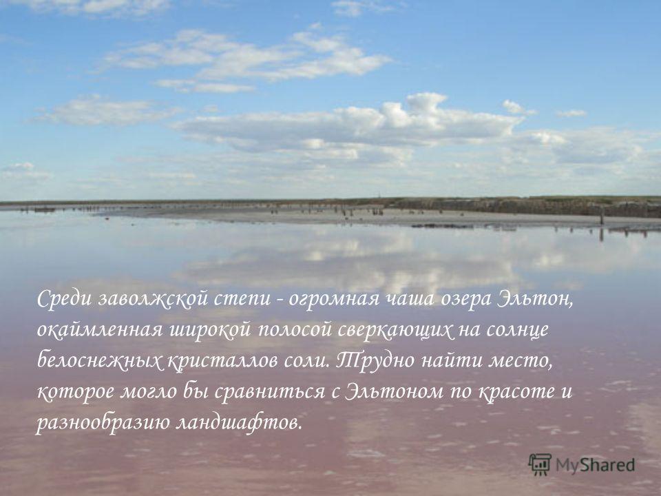 Среди заволжской степи - огромная чаша озера Эльтон, окаймленная широкой полосой сверкающих на солнце белоснежных кристаллов соли. Трудно найти место, которое могло бы сравниться с Эльтоном по красоте и разнообразию ландшафтов.