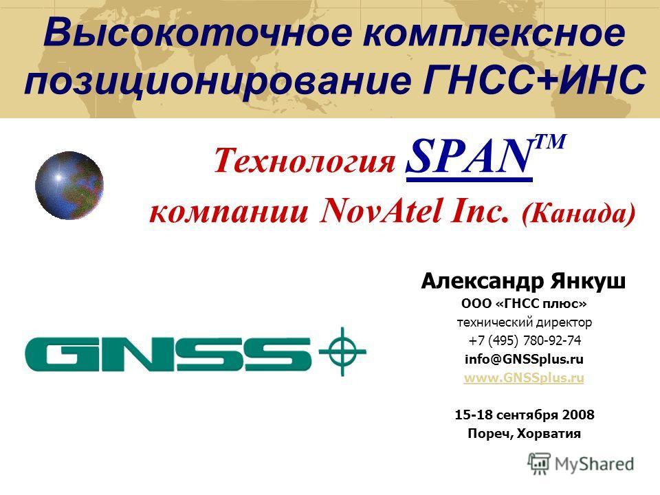 Технология SPAN TM компании NovAtel Inc. (Канада) Высокоточное комплексное позиционирование ГНСС+ИНС Александр Янкуш ООО «ГНСС плюс» технический директор +7 (495) 780-92-74 info@GNSSplus.ru www.GNSSplus.ru 15-18 сентября 2008 Пореч, Хорватия