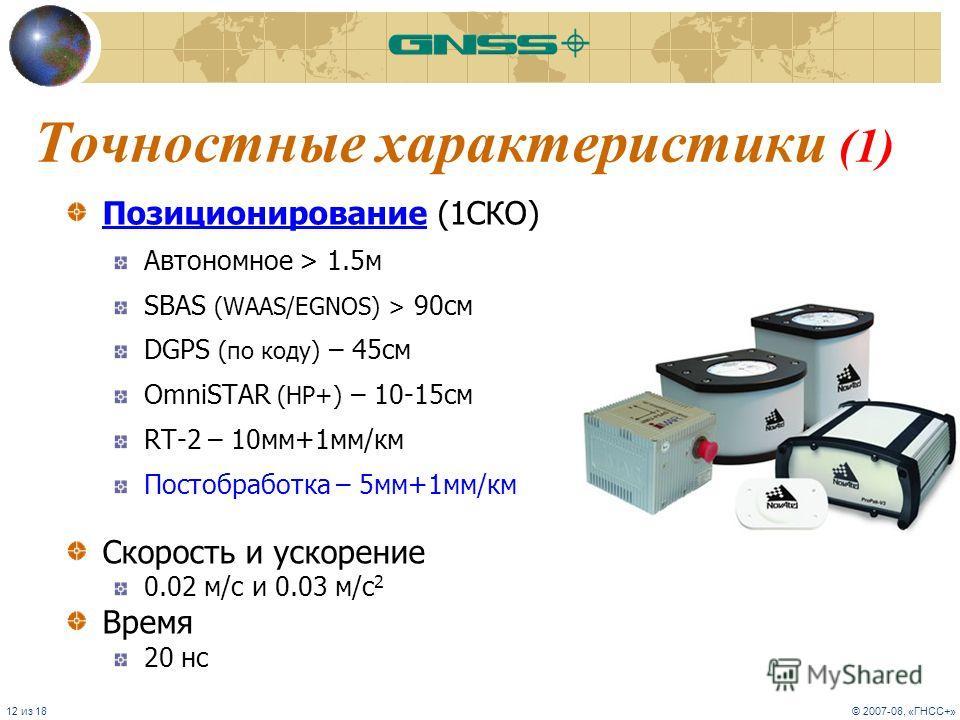12 из 18© 2007-08, «ГНСС+» Точностные характеристики (1) Позиционирование (1СКО) Автономное > 1.5м SBAS (WAAS/EGNOS) > 90cм DGPS (по коду) – 45cм OmniSTAR (HP+) – 10-15cм RT-2 – 10мм+1мм/км Постобработка – 5мм+1мм/км Скорость и ускорение 0.02 м/с и 0