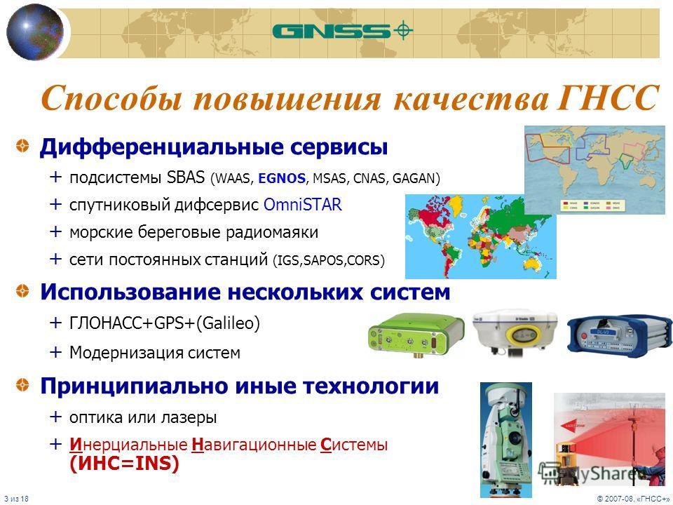3 из 18© 2007-08, «ГНСС+» Способы повышения качества ГНСС Дифференциальные сервисы + подсистемы SBAS (WAAS, EGNOS, MSAS, CNAS, GAGAN) + спутниковый дифсервис OmniSTAR + морские береговые радиомаяки + сети постоянных станций (IGS,SAPOS,CORS) Использов