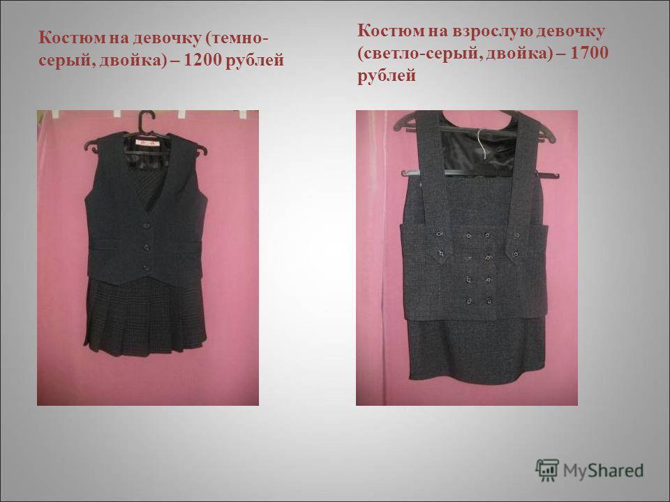 Костюм на девочку (темно- серый, двойка) – 1200 рублей Костюм на взрослую девочку (светло-серый, двойка) – 1700 рублей