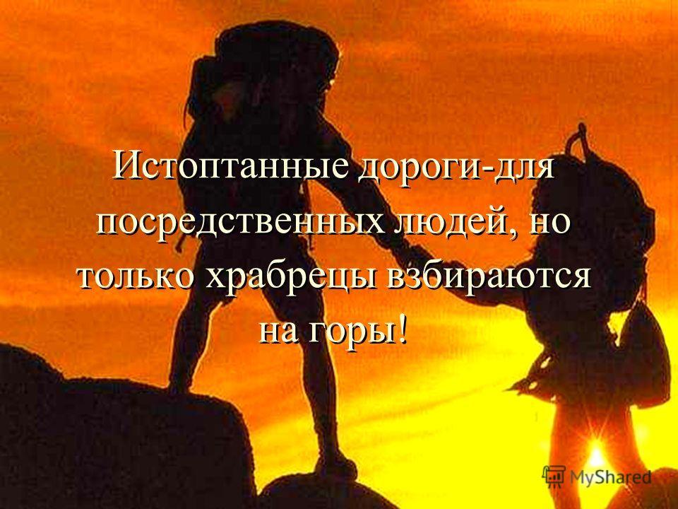 Истоптанные дороги-для посредственных людей, но только храбрецы взбираются на горы!