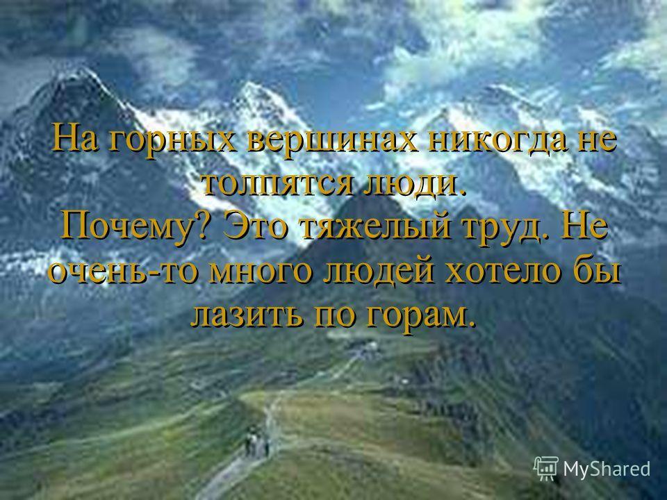 На горных вершинах никогда не толпятся люди. Почему? Это тяжелый труд. Не очень-то много людей хотело бы лазить по горам.