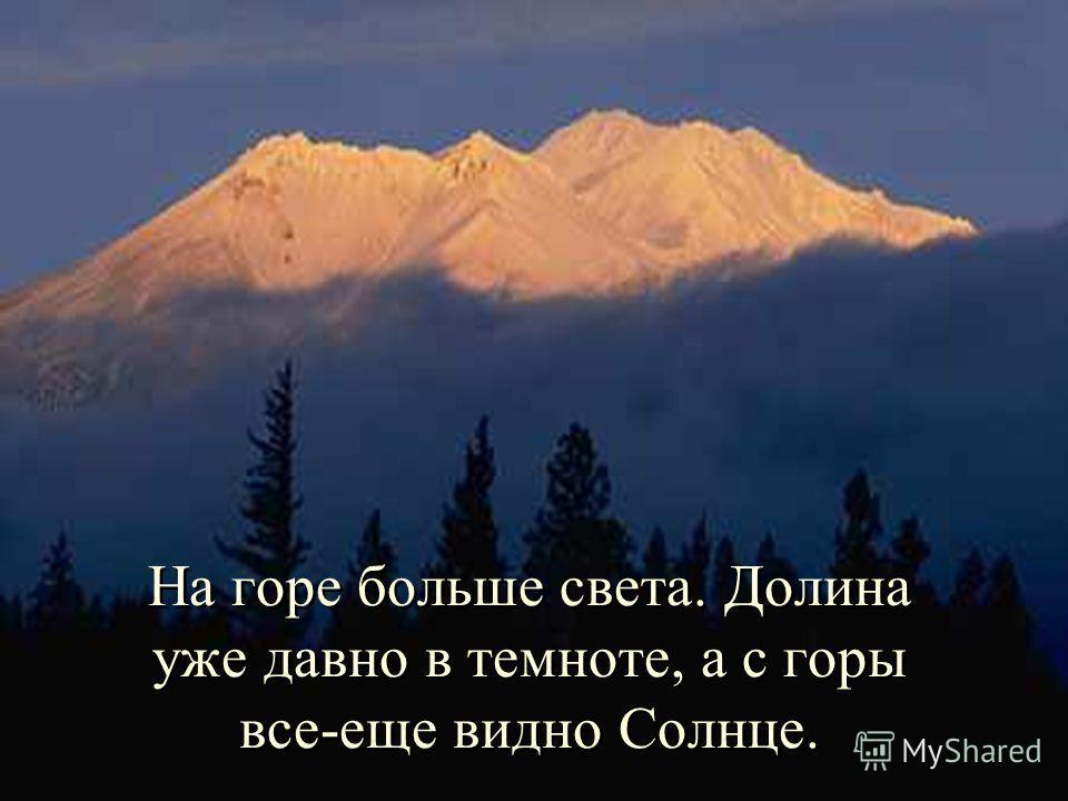 На горе больше света. Долина уже давно в темноте, а с горы все-еще видно Солнце.
