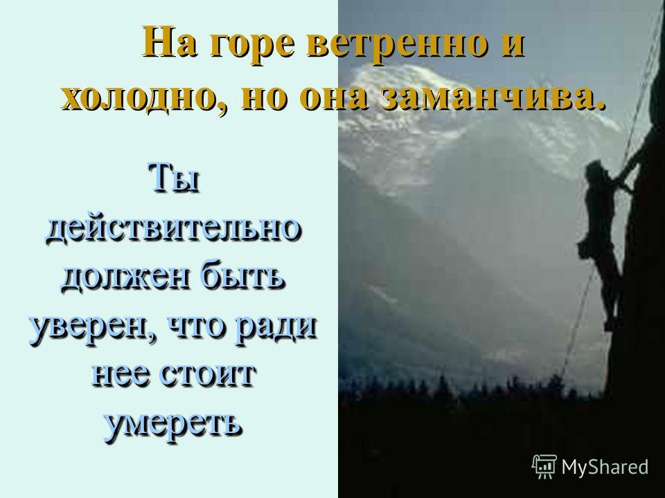 Ты действительно должен быть уверен, что ради нее стоит умереть На горе ветренно и холодно, но она заманчива.