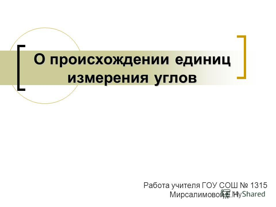 О происхождении единиц измерения углов Работа учителя ГОУ СОШ 1315 Мирсалимовой Е.Н.