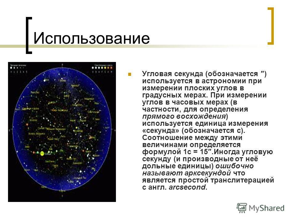 Использование Угловая секунда (обозначается ) используется в астрономии при измерении плоских углов в градусных мерах. При измерении углов в часовых мерах (в частности, для определения прямого восхождения) используется единица измерения «секунда» (об