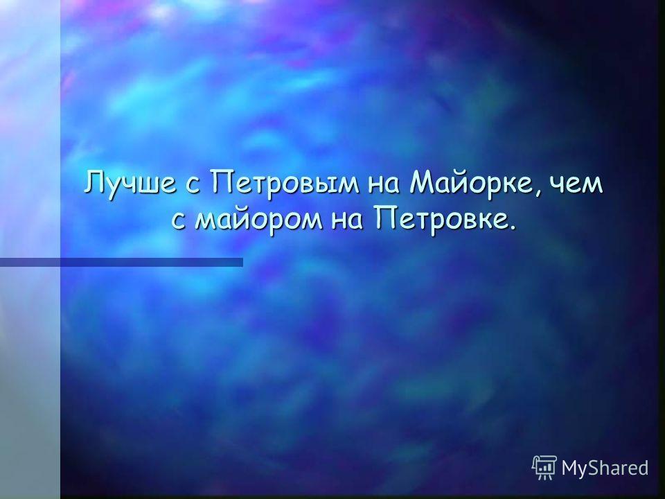 Лучше c Петровым на Майорке, чем с майором на Петровке.