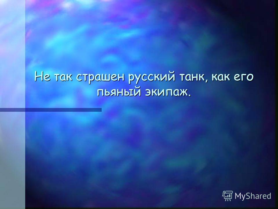 Не так страшен русский танк, как его пьяный экипаж.