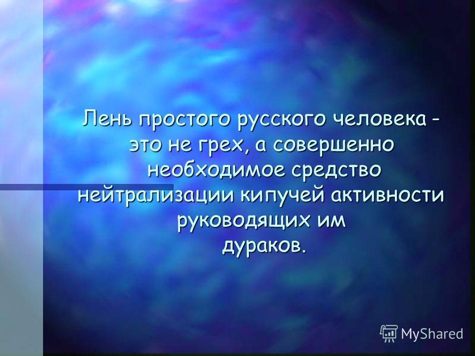 Лень простого русского человека - это не грех, а совершенно необходимое средство нейтрализации кипучей активности руководящих им дураков.