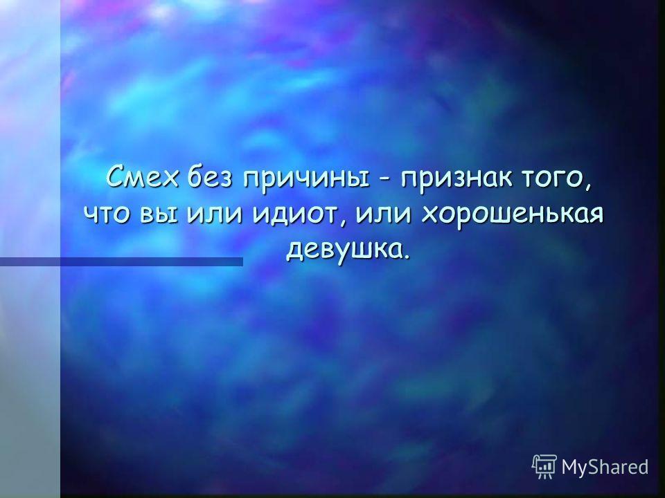 Смех без причины - признак того, что вы или идиот, или хорошенькая девушка. Смех без причины - признак того, что вы или идиот, или хорошенькая девушка.