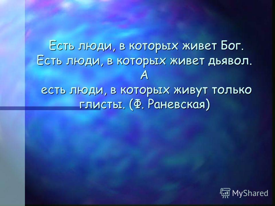 Есть люди, в которых живет Бог. Есть люди, в которых живет дьявол. А есть люди, в которых живут только глисты. (Ф. Раневская) Есть люди, в которых живет Бог. Есть люди, в которых живет дьявол. А есть люди, в которых живут только глисты. (Ф. Раневская