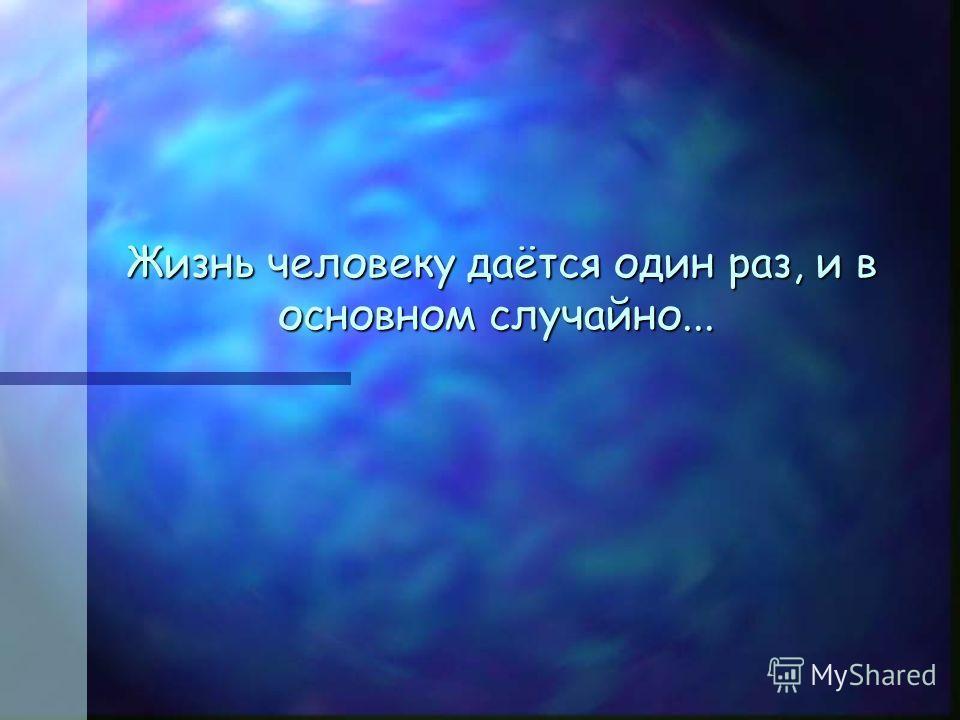 Жизнь человеку даётся один раз, и в основном случайно... Жизнь человеку даётся один раз, и в основном случайно...