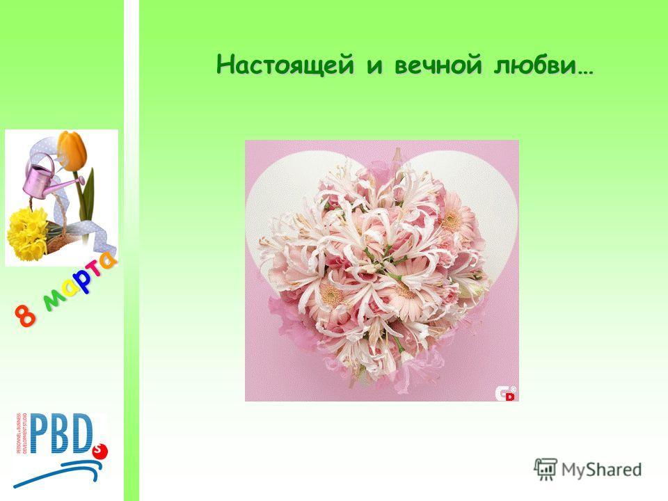8 марта8 марта8 марта8 марта Настоящей и вечной любви…