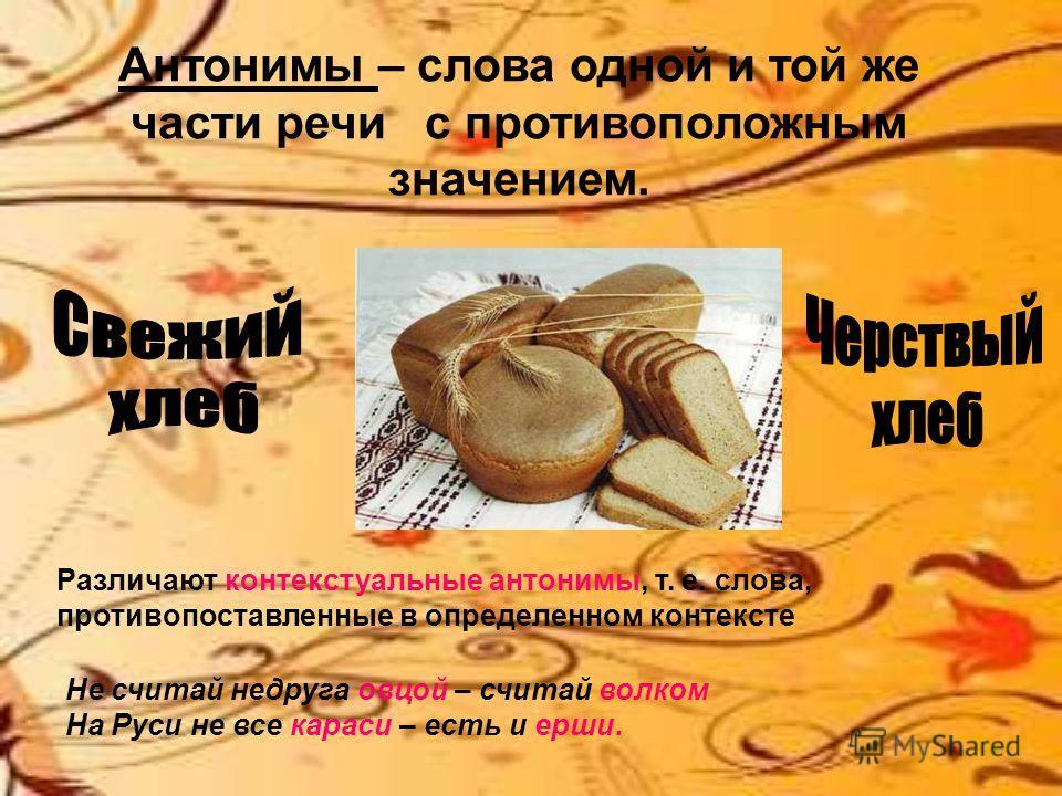 Антонимы – слова одной и той же части речи с противоположным значением. Различают контекстуальные антонимы, т. е. слова, противопоставленные в определенном контексте Не считай недруга овцой – считай волком На Руси не все караси – есть и ерши.