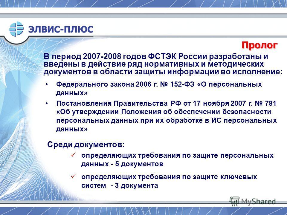 Пролог В период 2007-2008 годов ФСТЭК России разработаны и введены в действие ряд нормативных и методических документов в области защиты информации во исполнение: Федерального закона 2006 г. 152-ФЗ «О персональных данных» Постановления Правительства