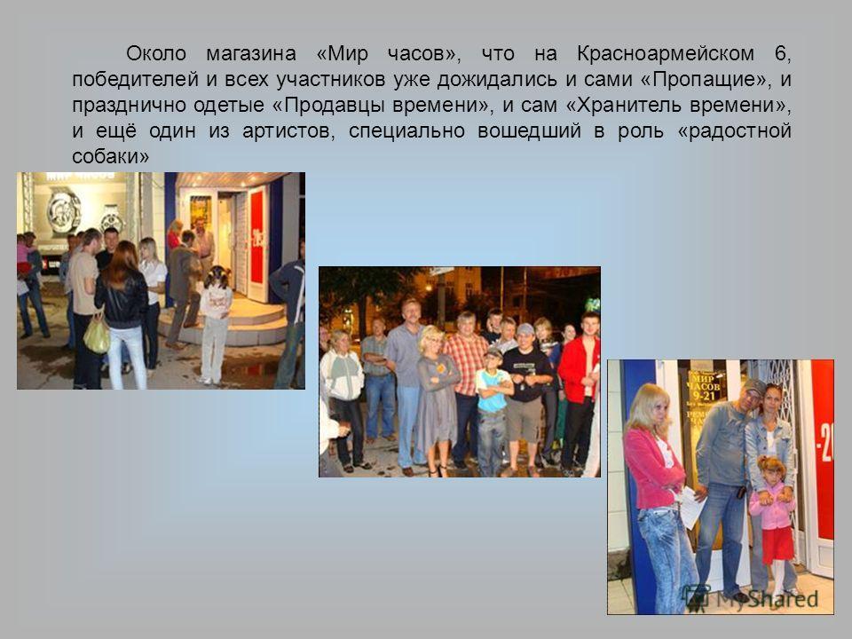 Около магазина «Мир часов», что на Красноармейском 6, победителей и всех участников уже дожидались и сами «Пропащие», и празднично одетые «Продавцы времени», и сам «Хранитель времени», и ещё один из артистов, специально вошедший в роль «радостной соб