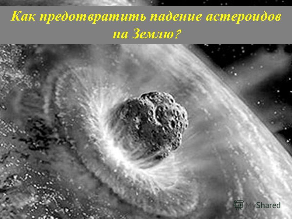 Как предотвратить падение астероидов на Землю ?