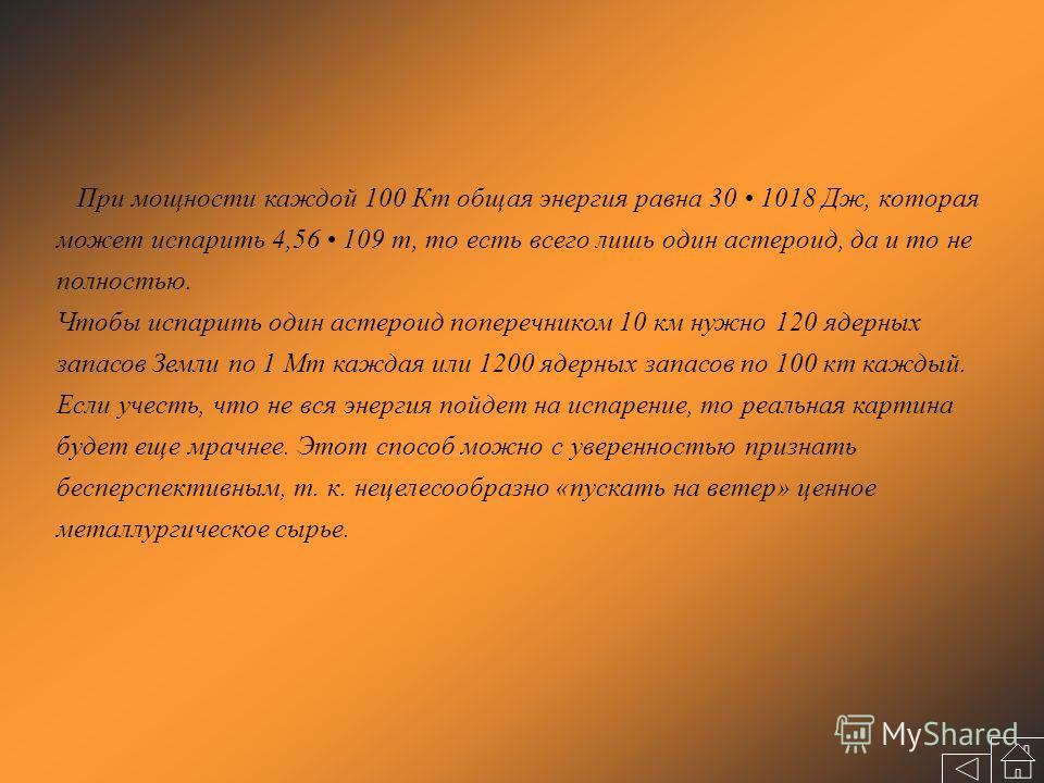 При мощности каждой 100 Кт общая энергия равна 30 1018 Дж, которая может испарить 4,56 109 т, то есть всего лишь один астероид, да и то не полностью. Чтобы испарить один астероид поперечником 10 км нужно 120 ядерных запасов Земли по 1 Мт каждая или 1
