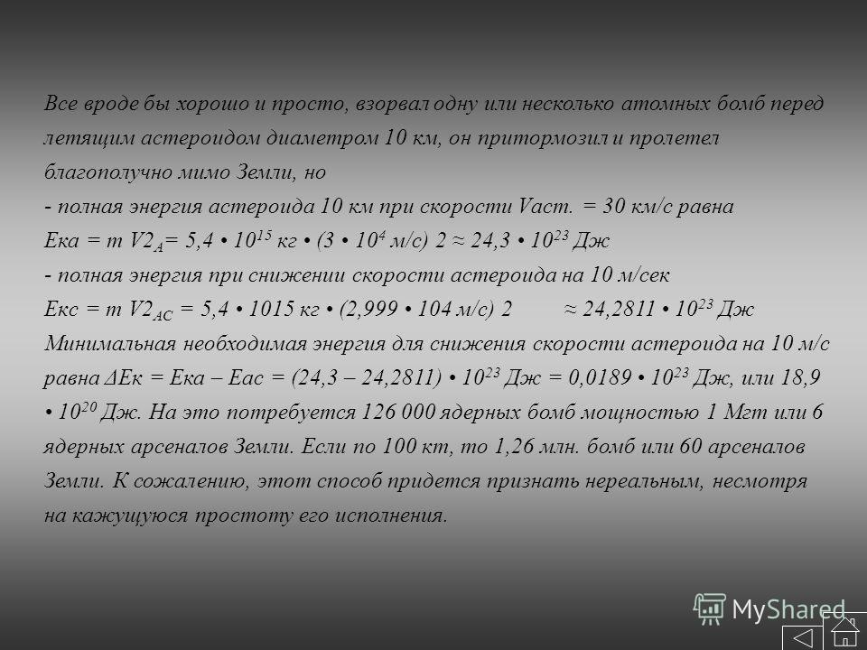 Все вроде бы хорошо и просто, взорвал одну или несколько атомных бомб перед летящим астероидом диаметром 10 км, он притормозил и пролетел благополучно мимо Земли, но - полная энергия астероида 10 км при скорости Vаст. = 30 км/с равна Eка = m V2 A = 5