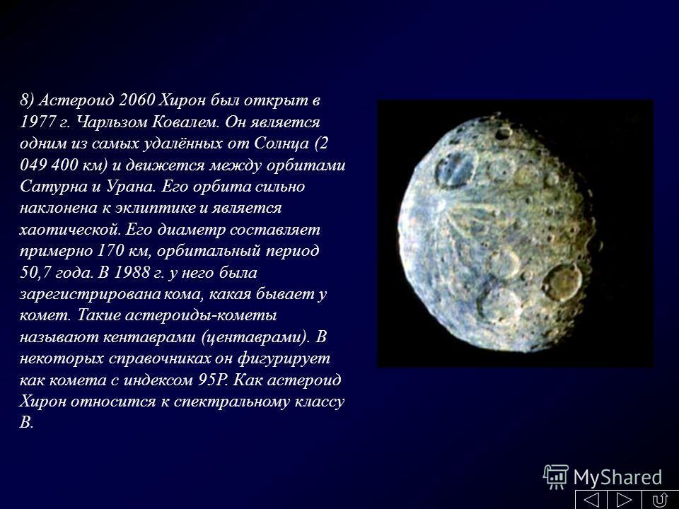 8) Астероид 2060 Хирон был открыт в 1977 г. Чарльзом Ковалем. Он является одним из самых удалённых от Солнца (2 049 400 км) и движется между орбитами Сатурна и Урана. Его орбита сильно наклонена к эклиптике и является хаотической. Его диаметр составл