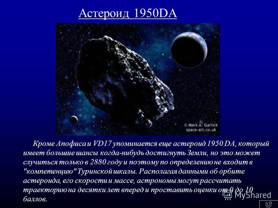 Кроме Апофиса и VD17 упоминается еще астероид 1950 DA, который имеет большие шансы когда-нибудь достигнуть Земли, но это может случиться только в 2880 году и поэтому по определению не входит в