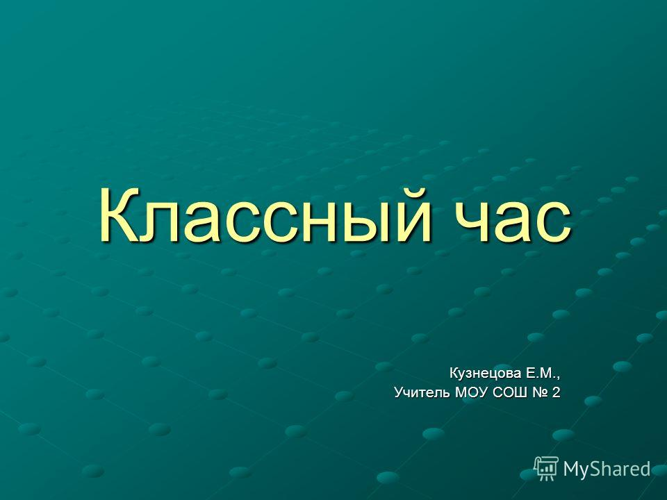Классный час Кузнецова Е.М., Учитель МОУ СОШ 2