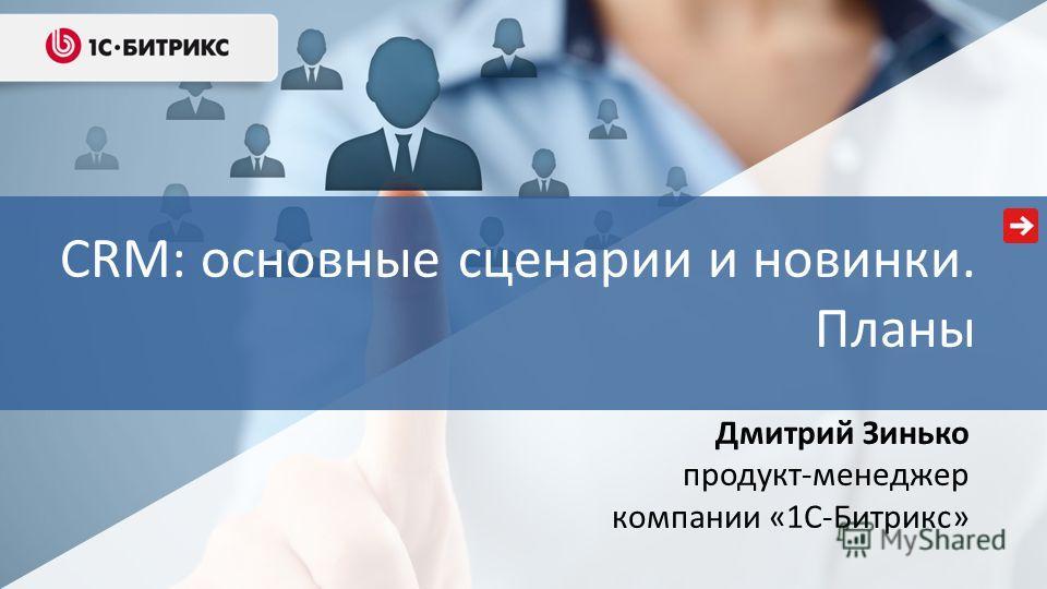 Дмитрий Зинько продукт-менеджер компании «1С-Битрикс» CRM: основные сценарии и новинки. Планы