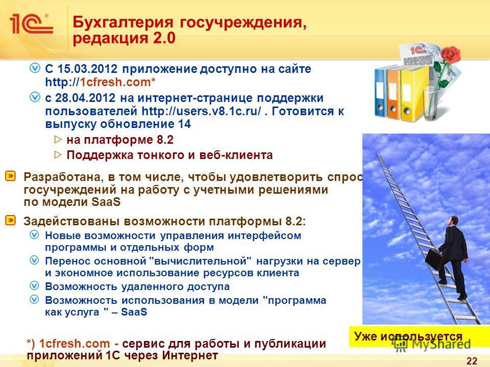 22 Бухгалтерия госучреждения, редакция 2.0 C 15.03.2012 приложение доступно на сайте http://1cfresh.com* с 28.04.2012 на интернет-странице поддержки пользователей http://users.v8.1c.ru/. Готовится к выпуску обновление 14 на платформе 8.2 Поддержка то