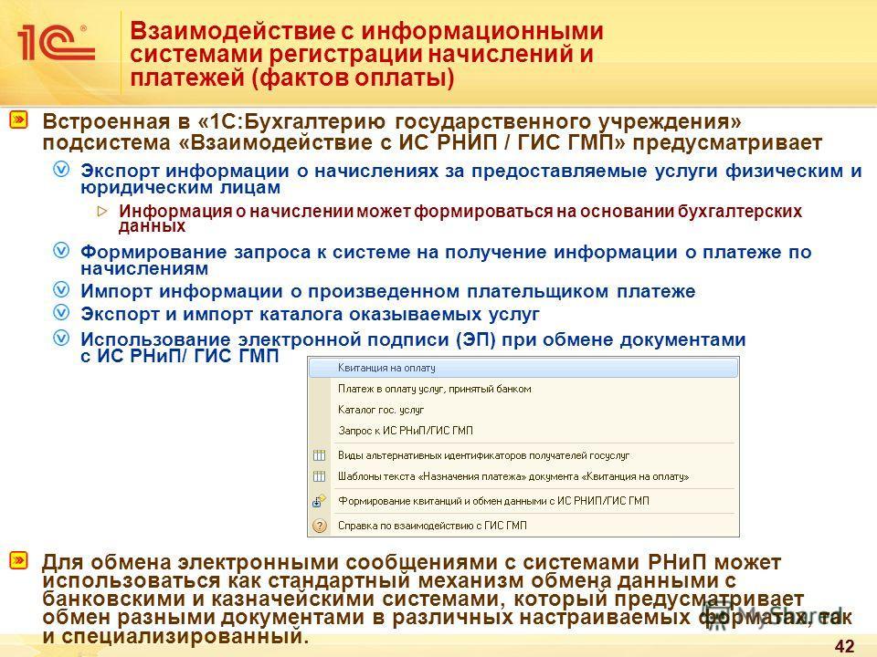42 Взаимодействие с информационными системами регистрации начислений и платежей (фактов оплаты) Встроенная в «1С:Бухгалтерию государственного учреждения» подсистема «Взаимодействие с ИС РНИП / ГИС ГМП» предусматривает Экспорт информации о начислениях