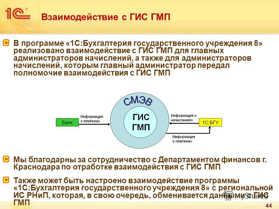 44 Взаимодействие с ГИС ГМП В программе «1С:Бухгалтерия государственного учреждения 8» реализовано взаимодействие с ГИС ГМП для главных администраторов начислений, а также для администраторов начислений, которым главный администратор передал полномоч