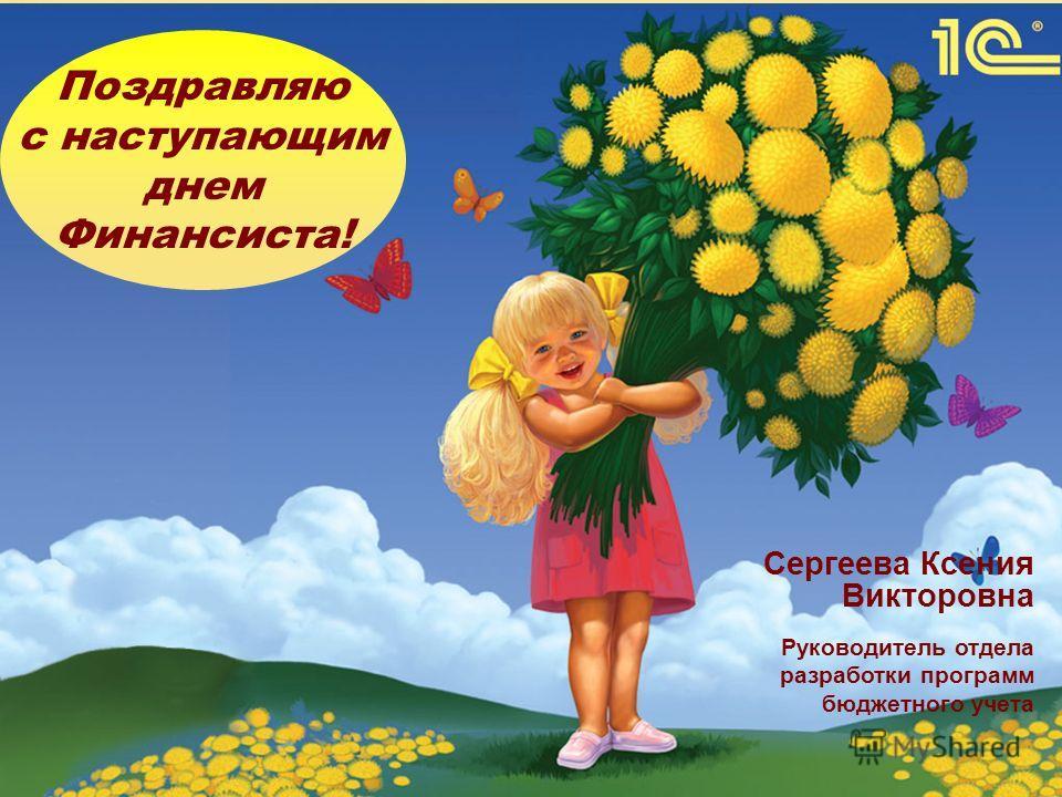 46 Сергеева Ксения Викторовна Руководитель отдела разработки программ бюджетного учета Поздравляю с наступающим днем Финансиста!
