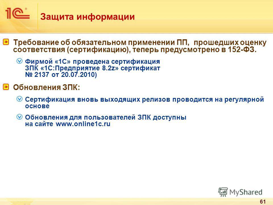 61 Защита информации Требование об обязательном применении ПП, прошедших оценку соответствия (сертификацию), теперь предусмотрено в 152-ФЗ. Фирмой «1С» проведена сертификация ЗПК «1С:Предприятие 8.2z» сертификат 2137 от 20.07.2010) Обновления ЗПК: Се