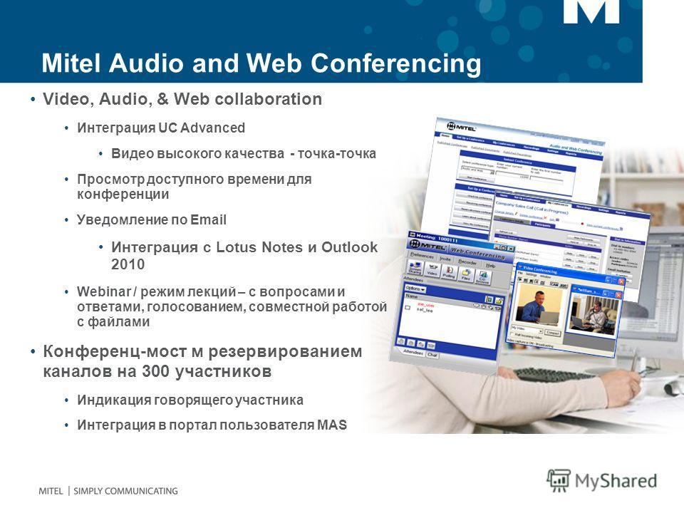 Mitel Audio and Web Conferencing Video, Audio, & Web collaboration Интеграция UC Advanced Видео высокого качества - точка-точка Просмотр доступного времени для конференции Уведомление по Email Интеграция с Lotus Notes и Outlook 2010 Webinar / режим л