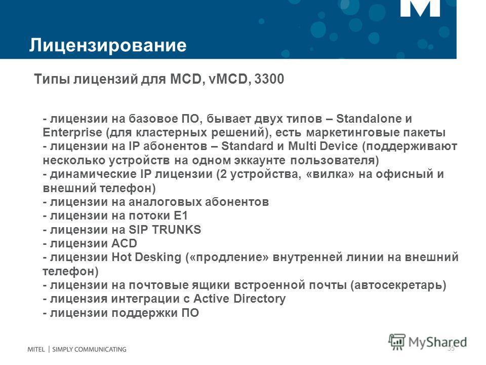 Лицензирование Типы лицензий для MCD, vMCD, 3300 - лицензии на базовое ПО, бывает двух типов – Standalone и Enterprise (для кластерных решений), есть маркетинговые пакеты - лицензии на IP абонентов – Standard и Multi Device (поддерживают несколько ус