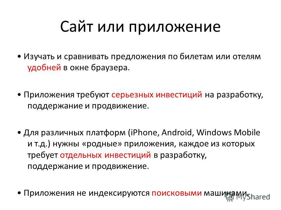 Сайт или приложение Изучать и сравнивать предложения по билетам или отелям удобней в окне браузера. Приложения требуют серьезных инвестиций на разработку, поддержание и продвижение. Для различных платформ (iPhone, Android, Windows Mobile и т.д.) нужн