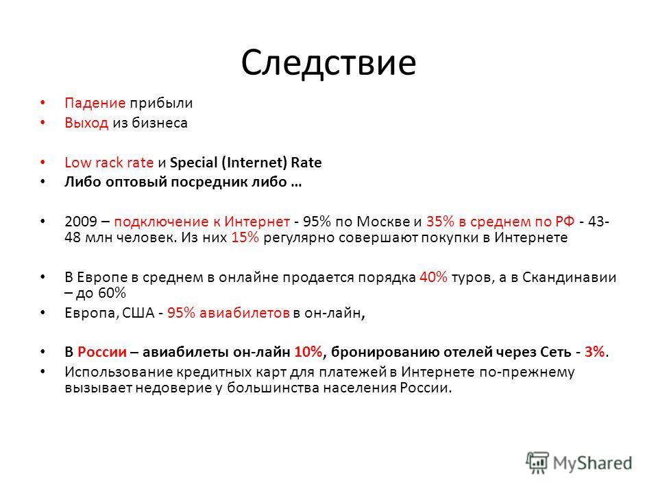 Следствие Падение прибыли Выход из бизнеса Low rack rate и Special (Internet) Rate Либо оптовый посредник либо … 2009 – подключение к Интернет - 95% по Москве и 35% в среднем по РФ - 43- 48 млн человек. Из них 15% регулярно совершают покупки в Интерн