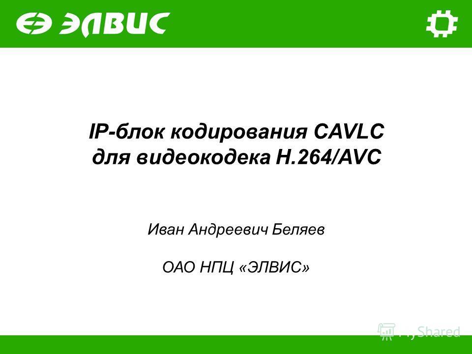 IP-блок кодирования CAVLC для видеокодека H.264/AVC Иван Андреевич Беляев ОАО НПЦ «ЭЛВИС»
