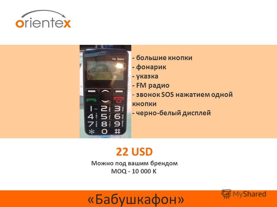 «Бабушкафон» 22 USD Можно под вашим брендом MOQ - 10 000 K - большие кнопки - фонарик - указка - FM радио - звонок SOS нажатием одной кнопки - черно-белый дисплей