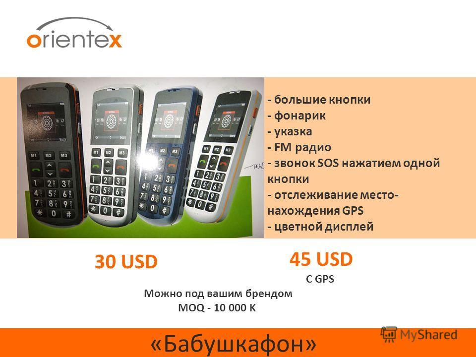 «Бабушкафон» 30 USD - большие кнопки - фонарик - указка - FM радио - звонок SOS нажатием одной кнопки - отслеживание место- нахождения GPS - цветной дисплей 45 USD С GPS Можно под вашим брендом MOQ - 10 000 K