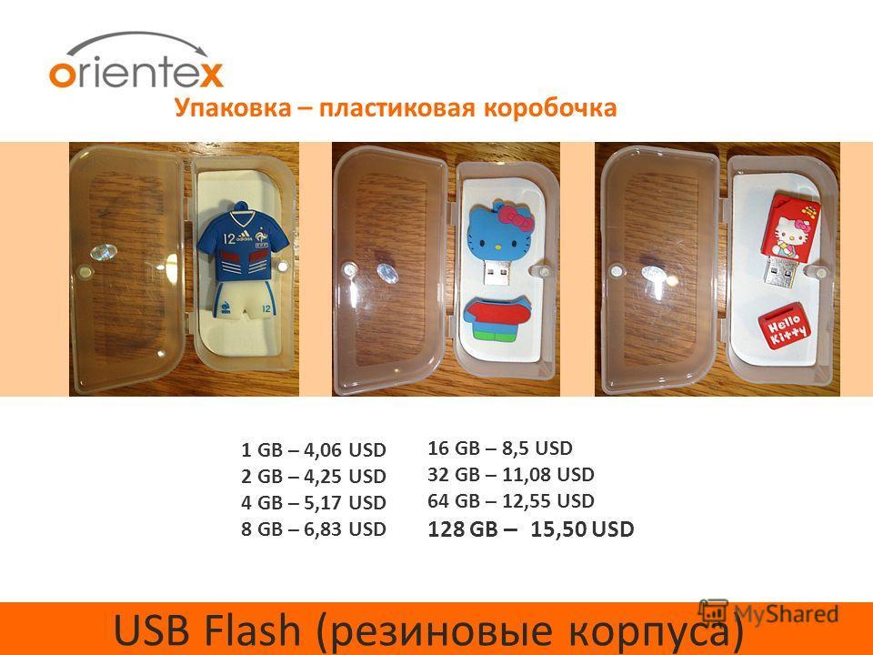 USB Flash (резиновые корпуса) 1 GB – 4,06 USD 2 GB – 4,25 USD 4 GB – 5,17 USD 8 GB – 6,83 USD 16 GB – 8,5 USD 32 GB – 11,08 USD 64 GB – 12,55 USD 128 GB – 15,50 USD Упаковка – пластиковая коробочка