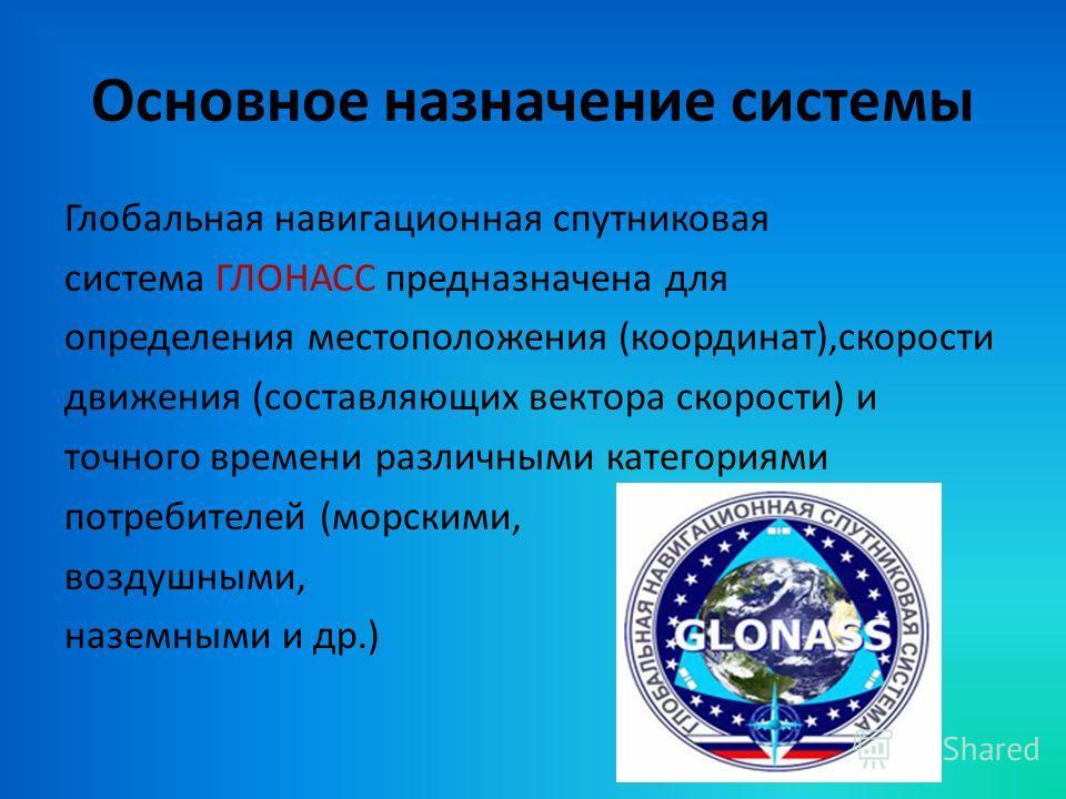 Основное назначение системы Глобальная навигационная спутниковая система ГЛОНАСС предназначена для определения местоположения (координат),скорости движения (составляющих вектора скорости) и точного времени различными категориями потребителей (морским