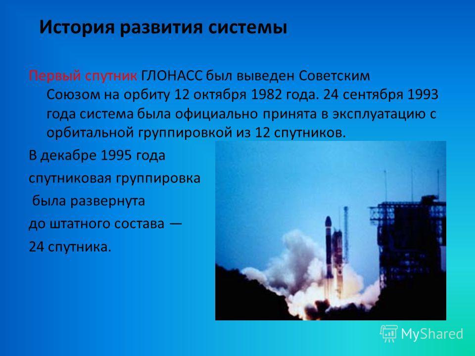 История развития системы Первый спутник ГЛОНАСС был выведен Советским Союзом на орбиту 12 октября 1982 года. 24 сентября 1993 года система была официально принята в эксплуатацию с орбитальной группировкой из 12 спутников. В декабре 1995 года спутнико