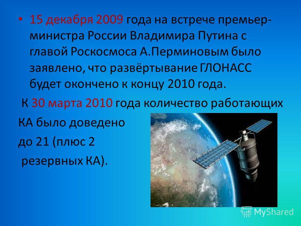 15 декабря 2009 года на встрече премьер- министра России Владимира Путина с главой Роскосмоса А.Перминовым было заявлено, что развёртывание ГЛОНАСС будет окончено к концу 2010 года. К 30 марта 2010 года количество работающих КА было доведено до 21 (п