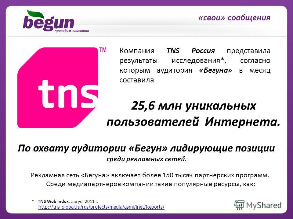 «свои» сообщения Рекламная сеть «Бегуна» включает более 150 тысяч партнерских программ. Среди медиапартнеров компании такие популярные ресурсы, как: * - TNS Web Index, август 2011 г. http://tns-global.ru/rus/projects/media/asmi/inet/Reports/ Компания