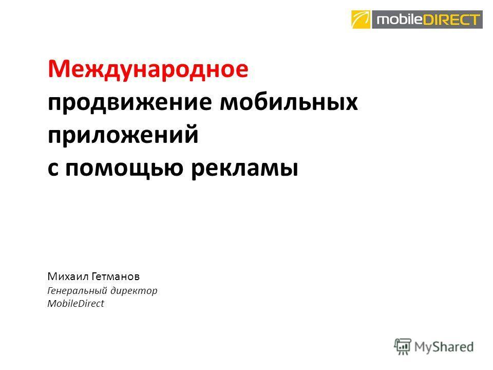 Международное продвижение мобильных приложений с помощью рекламы Михаил Гетманов Генеральный директор MobileDirect