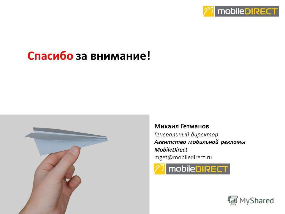 Спасибо за внимание! Михаил Гетманов Генеральный директор Агентство мобильной рекламы MobileDirect mget@mobiledirect.ru