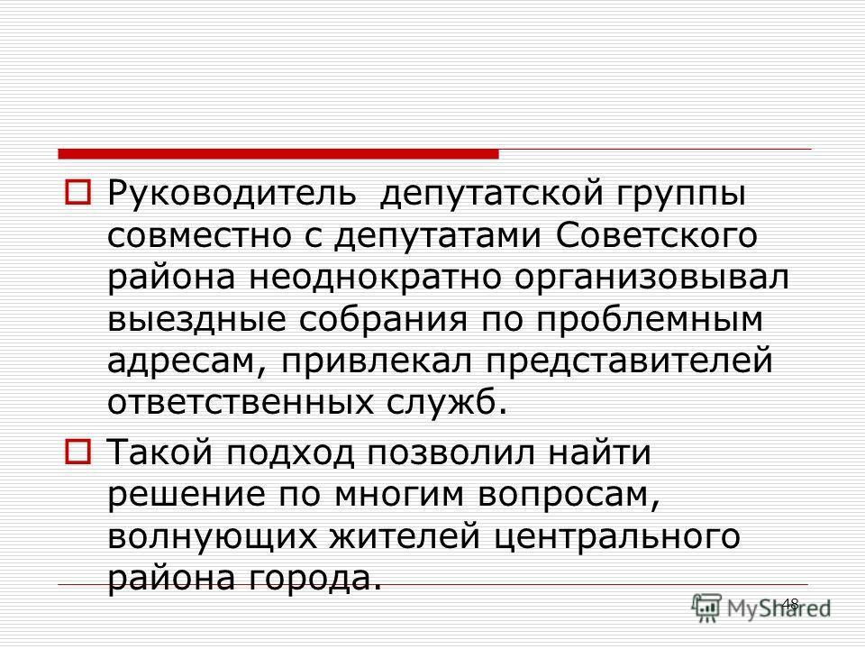 48 Руководитель депутатской группы совместно с депутатами Советского района неоднократно организовывал выездные собрания по проблемным адресам, привлекал представителей ответственных служб. Такой подход позволил найти решение по многим вопросам, волн