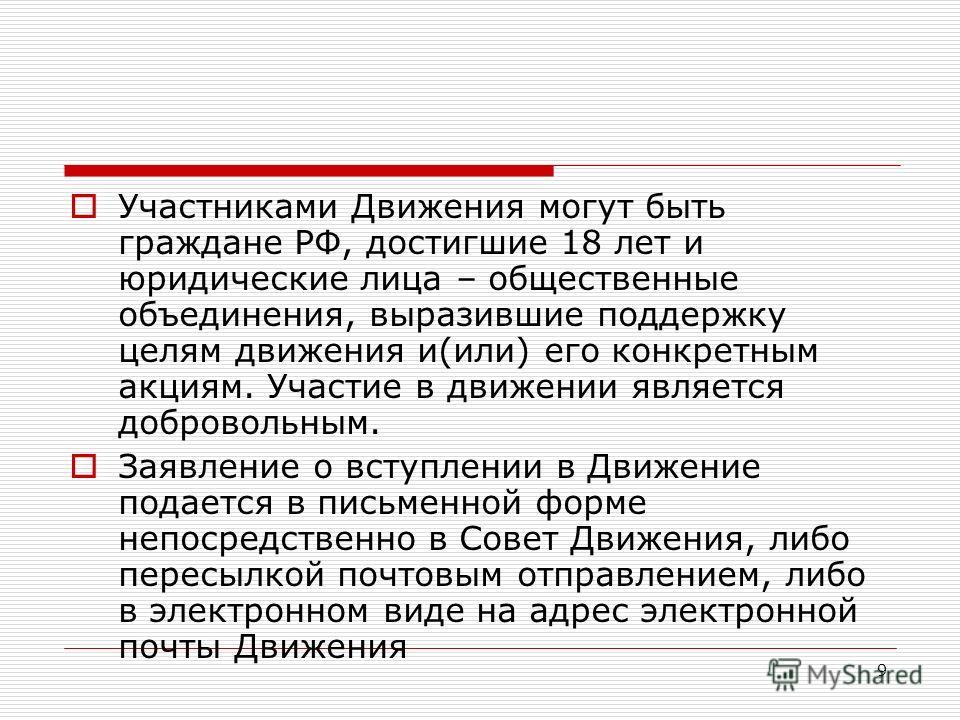 9 Участниками Движения могут быть граждане РФ, достигшие 18 лет и юридические лица – общественные объединения, выразившие поддержку целям движения и(или) его конкретным акциям. Участие в движении является добровольным. Заявление о вступлении в Движен